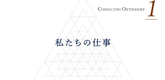 CONSULTING ORTHODOXY 1 私たちの仕事