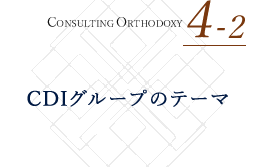 CONSULTING ORTHODOXY 4-2 CDIについて知る CDIグループのテーマ